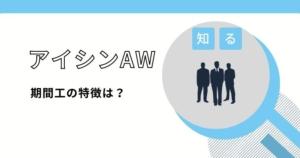 アイシンAWの期間工はきつい?仕事内容や給与・面接について解説